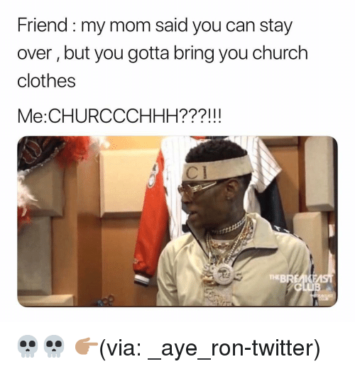 Church, Clothes, and Funny: Friend my mom said you can stay  over, but you gotta bring you church  clothes  Me:CHURCCCHHH???!!!  TEBREAIKE 💀💀 👉🏽(via: _aye_ron-twitter)