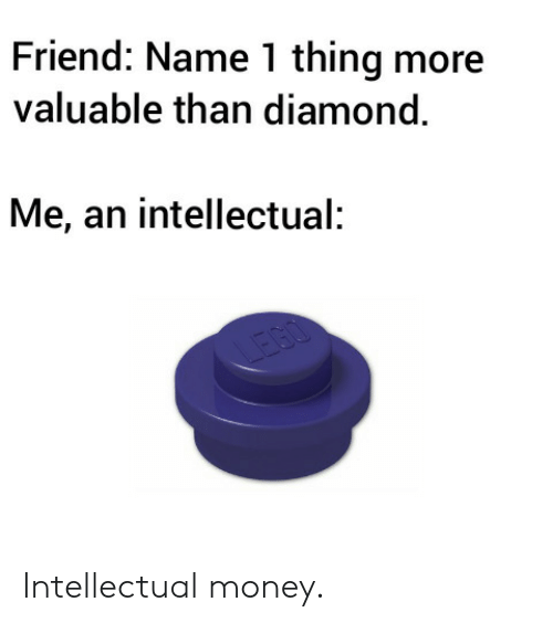 Money, Diamond, and Friend: Friend: Name 1 thing more  valuable than diamond.  Me, an intellectual:  IEGO Intellectual money.