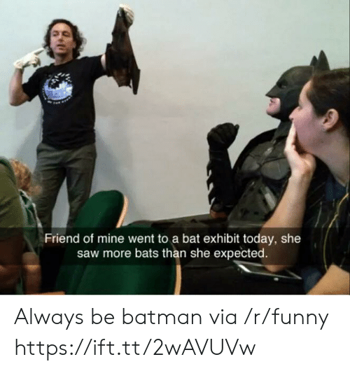 Batman, Funny, and Saw: Friend of mine went to a bat exhibit today, she  saw more bats than she expected Always be batman via /r/funny https://ift.tt/2wAVUVw