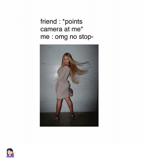 """Memes, Omg, and Camera: friend : """"points  camera at me*  me omg no stop- 💁🏻♀️"""