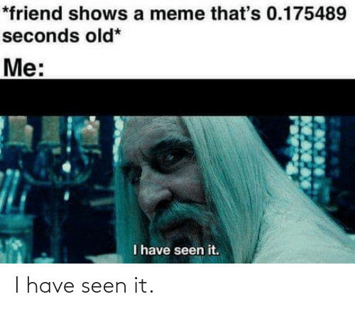 A Meme: *friend shows a meme that's 0.175489  seconds old*  Me:  I have seen it. I have seen it.