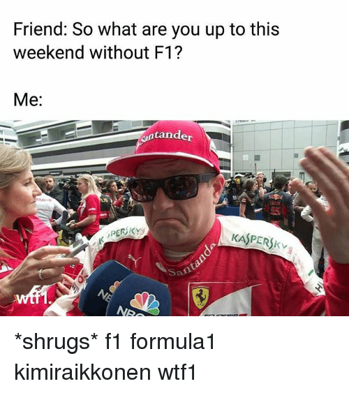 shrugs: Friend: So what are you up to this  weekend without F1?  Me:  tander  PERSKY  KASPERSKV  San *shrugs* f1 formula1 kimiraikkonen wtf1