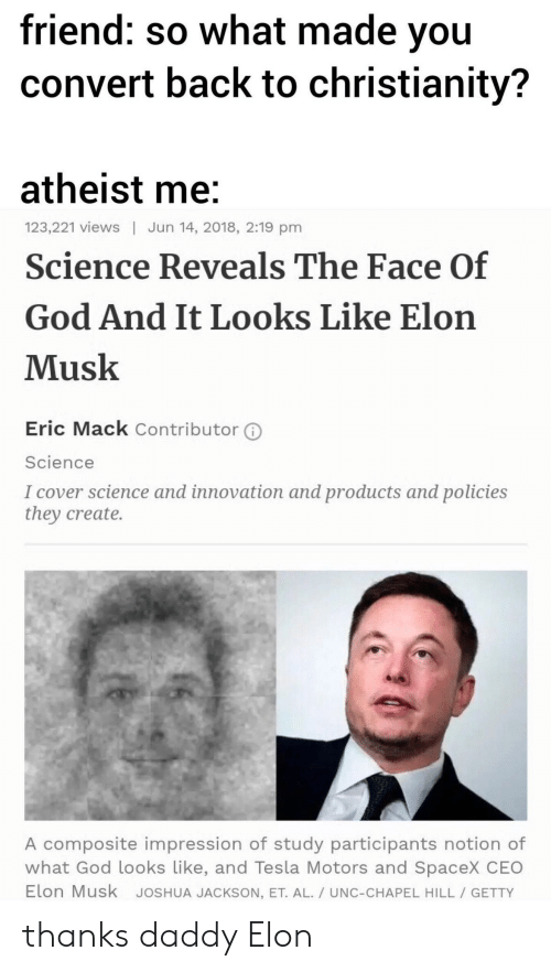 God, Science, and Spacex: friend: so what made vou  convert back to christianity?  atheist me  Science Reveals The Face Of  God And It Looks Like Elon  Musk  123,221 views | Jun 14, 2018, 2:19 pm  Eric Mack Contributor ⓘ  Science  I cover science and innovation and products and policies  they create.  A composite impression of study participants notion of  what God looks Like, and Tesla Motors and SpaceX CEO  Elon Musk JoSHUA JACKSON, ET. AL./ UNC-CHAPEL HILL GETTY thanks daddy Elon