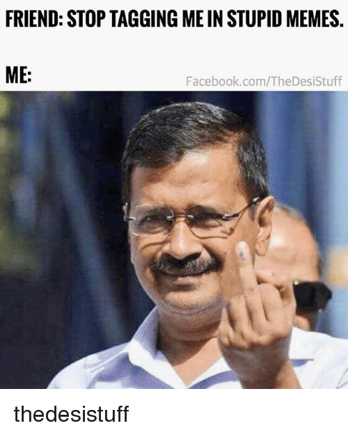 Facebook, Memes, and facebook.com: FRIEND: STOP TAGGING ME IN STUPID MEMES.  ME:  Facebook.com/TheDesiStuff thedesistuff