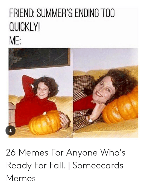 Summer Memes 2018: FRIEND: SUMMER'S ENDING TOO  QUICKLY!  ME: 26 Memes For Anyone Who's Ready For Fall. | Someecards Memes
