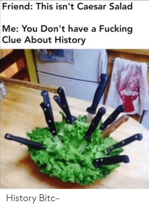 salad: Friend: This isn't Caesar Salad  Me: You Don't have a Fucking  Clue About History History Bitc–