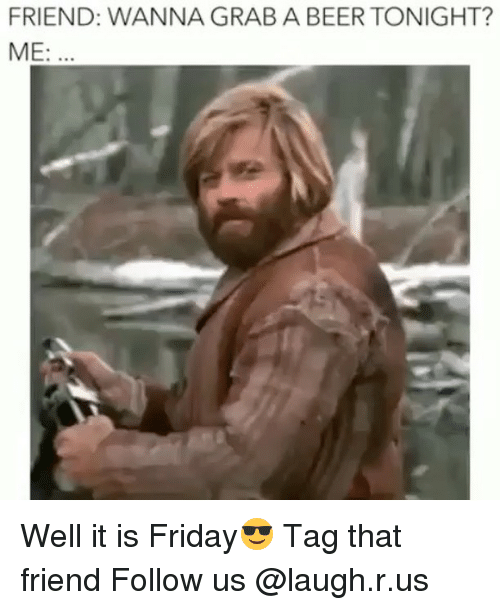 Friend Wanna Grab A Beer Tonight Me Well It Is Friday Tag That