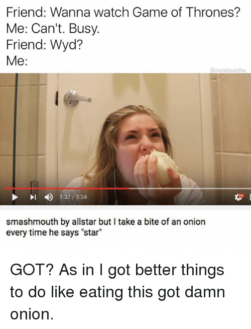 """Allstar: Friend: Wanna watch Game of Thrones?  Me: Can't. Busy.  Friend: Wyd  Me:  @moistbuddha  4)  1:37 / 3:34  smashmouth by allstar but I take a bite of an onion  every time he says """"star"""" GOT? As in I got better things to do like eating this got damn onion."""