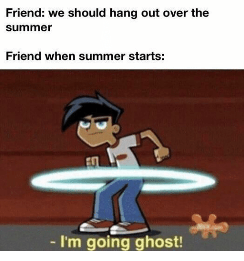 Summer, Ghost, and Friend: Friend: we should hang out over the  summer  Friend when summer starts:  - I'm going ghost!