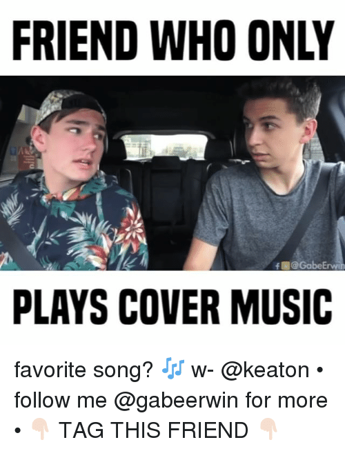 Memes, Music, and 🤖: FRIEND WHO ONLY  f @GabeErvee  PLAYS COVER MUSIC favorite song? 🎶 w- @keaton • follow me @gabeerwin for more • 👇🏻 TAG THIS FRIEND 👇🏻