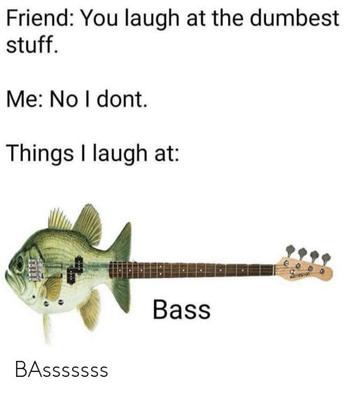 Laugh At: Friend: You laugh at the dumbest  stuff  Me: No I dont.  Things I laugh at  eeo  Bass BAsssssss