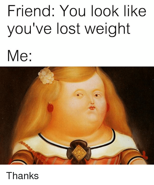 Lost, Trendy, and Friend: Friend: You look like  you've lost weight  Me Thanks