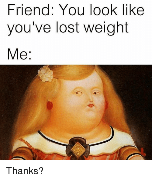 Lost, Classical Art, and Friend: Friend: You look like  you've lost weight  Me Thanks?