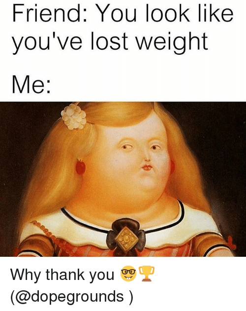 Memes, Lost, and Thank You: Friend: You look like  you've lost Weight  Me Why thank you 🤓🏆 (@dopegrounds )