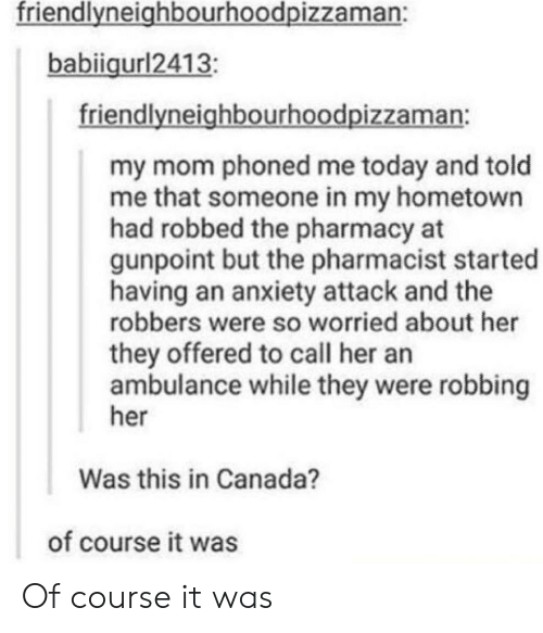Anxiety, Anxiety Attack, and Canada: friendlvneighbourhoodpizzaman:  babiigurl2413  friendlyneighbourhoodpizzaman:  my mom phoned me today and told  me that someone in my hometown  had robbed the pharmacy at  gunpoint but the pharmacist started  having an anxiety attack and the  robbers were so worried about her  they offered to call her an  ambulance while they were robbing  her  Was this in Canada?  of course it was Of course it was