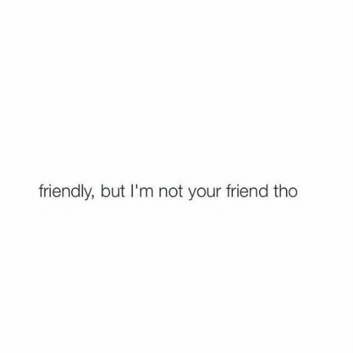 Im Not Your Friend: friendly, but I'm not your friend tho