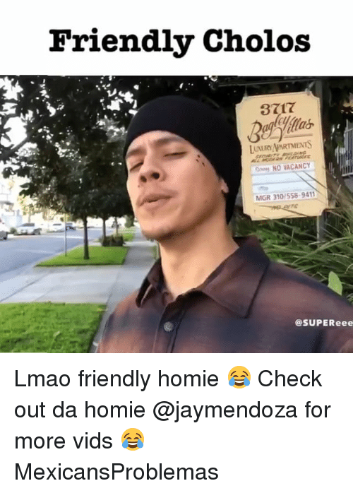 Homie, Lmao, and Memes: Friendly Cholos  3717  LUXURY/APARTMENTS  NO VACANCY  MGR 310/558-9411  @SUPEReee Lmao friendly homie 😂 Check out da homie @jaymendoza for more vids 😂 MexicansProblemas