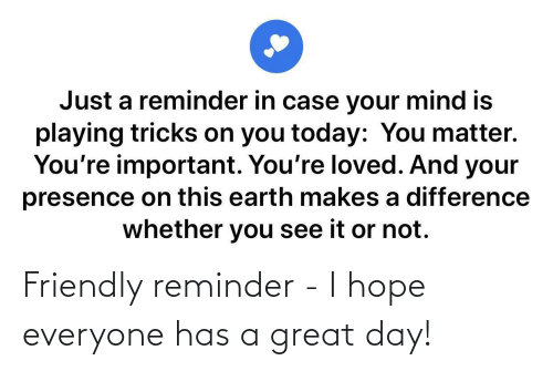 A Great: Friendly reminder - I hope everyone has a great day!