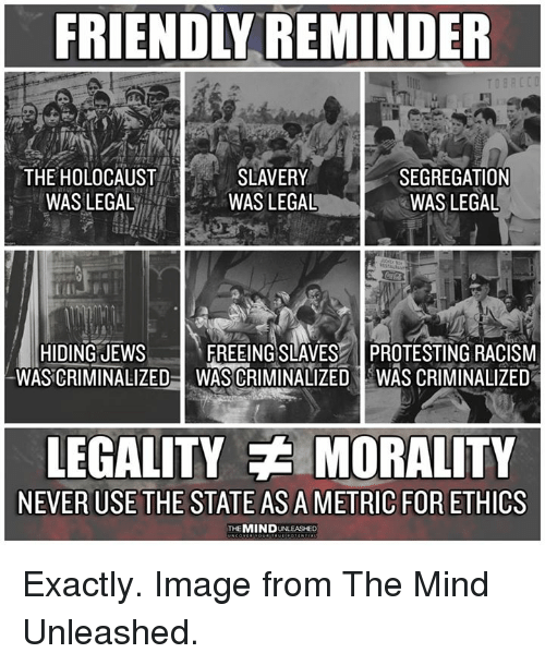 Protesting: FRIENDLY REMINDER  THE HOLOCAUST  WASLEGAL  SLAVERY  WAS LEGAL  SEGREGATION  WAS LEGAL  HIDING JEWs  WASCRIMINALIZED  FREEING SLAVES PROTESTING RACISM  WAS CRIMINALIZED IWAS CRIMINALIZED  LEGALITY MORALITY  NEVER USE THE STATE AS A METRIC FOR ETHICS  THEMIND UNLEASHED Exactly. Image from The Mind Unleashed.