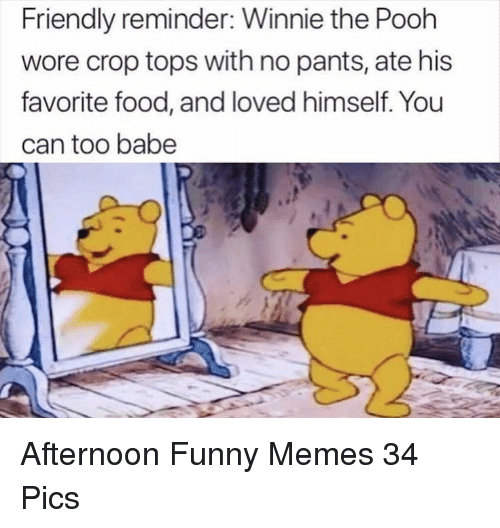 No Pants: Friendly reminder: Winnie the Pooh  wore crop tops with no pants, ate his  favorite food, and loved himself. You  can too babe Afternoon Funny Memes 34 Pics