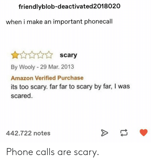 phone calls: friendlyblob-deactivated2018020  when i make an important phonecall  scary  By Wooly-29 Mar. 2013  Amazon Verified Purchase  its too scary. far far to scary by far, I was  scared  442.722 notes Phone calls are scary.