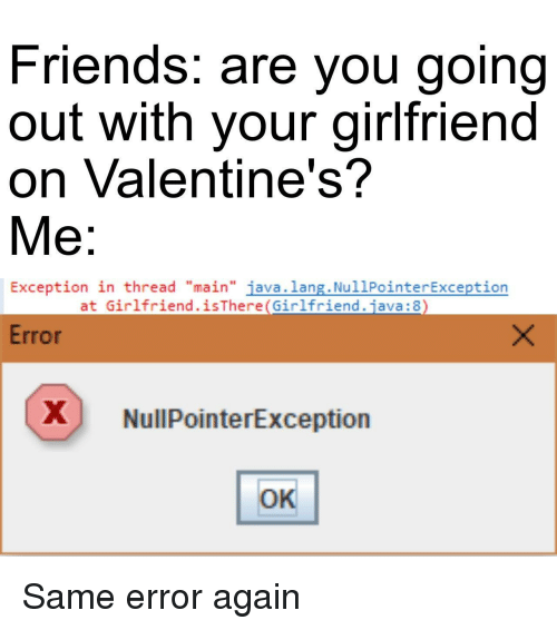 """Friends, Java, and Girlfriend: Friends. are you going  out with your girlfriend  on Valentine's?  Me:  Exception in thread """"main"""" java.lang. NullPointerException  at Girlfriend.isThere(Girlfriend.java: 8  Error  X NullPointerException  OK Same error again"""