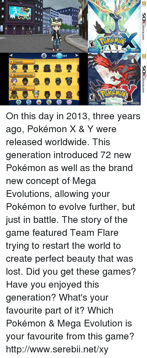 mega evolution: Friends  C Acquaintances  Passersby  Internet On this day in 2013, three years ago, Pokémon X & Y were released worldwide. This generation introduced 72 new Pokémon as well as the brand new concept of Mega Evolutions, allowing your Pokémon to evolve further, but just in battle. The story of the game featured Team Flare trying to restart the world to create perfect beauty that was lost. Did you get these games? Have you enjoyed this generation? What's your favourite part of it? Which Pokémon & Mega Evolution is your favourite from this game? http://www.serebii.net/xy