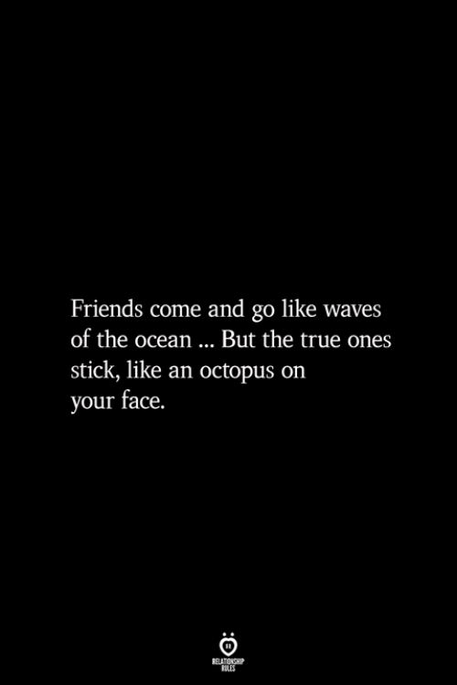 Friends, True, and Waves: Friends come and go like waves  of the ocean... But the true ones  stick, like an octopus on  your face.  BELATIONSHIP  LES