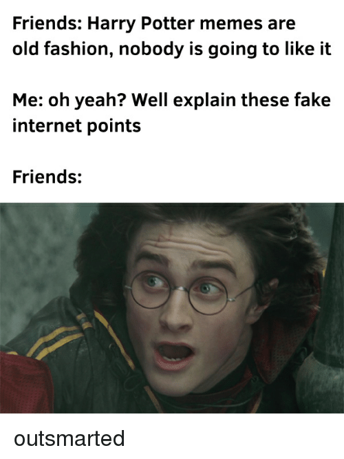 Fake, Fashion, and Friends: Friends: Harry Potter memes are  old fashion, nobody is going to like it  Me: oh yeah? Well explain these fake  internet points  Friends: