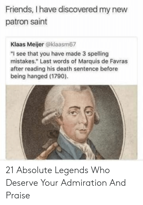 "Last Words: Friends, I have discovered my new  patron saint  Klaas Meijer @klaasm67  ""I see that you have made 3 spelling  mistakes."" Last words of Marquis de Favras  after reading his death sentence before  being hanged (1790) 21 Absolute Legends Who Deserve Your Admiration And Praise"