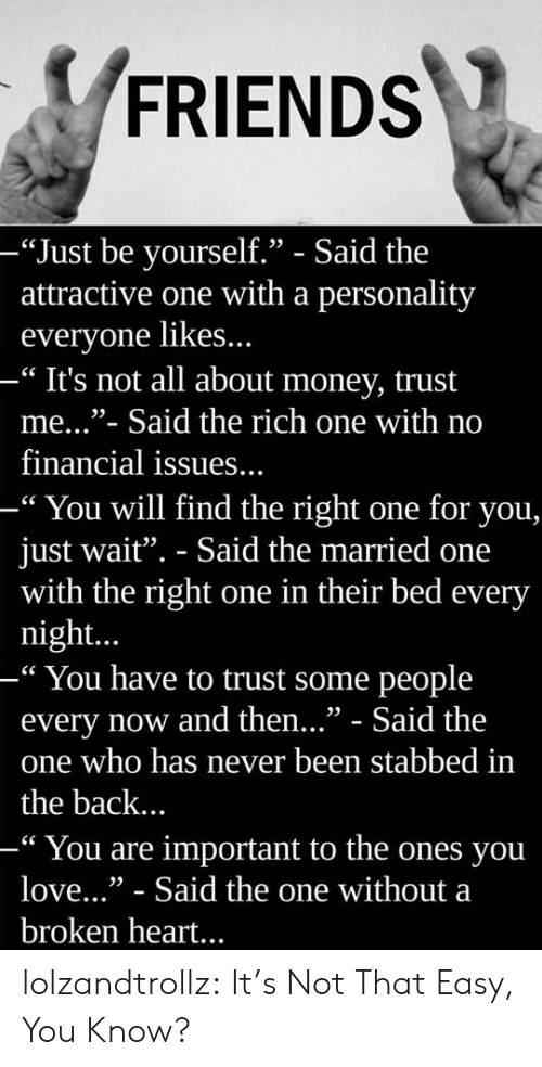 """Friends, Love, and Money: FRIENDS  -""""Just be vourself."""" - Said the  attractive one with a personality  everyone likes...  -"""" It's not all about money, trust  me...""""- Said the rich one with no  financial issues...  -"""" You will find the right one for you,  just wait"""". - Said the married one  with the right one in their bed every  night...  -"""" You have to trust some people  every now and then..."""" - Said the  one who has never been stabbed in  the back..  -"""" You are important to the ones you  love..."""" - Said the one without a  broken heart... lolzandtrollz:  It's Not That Easy, You Know?"""