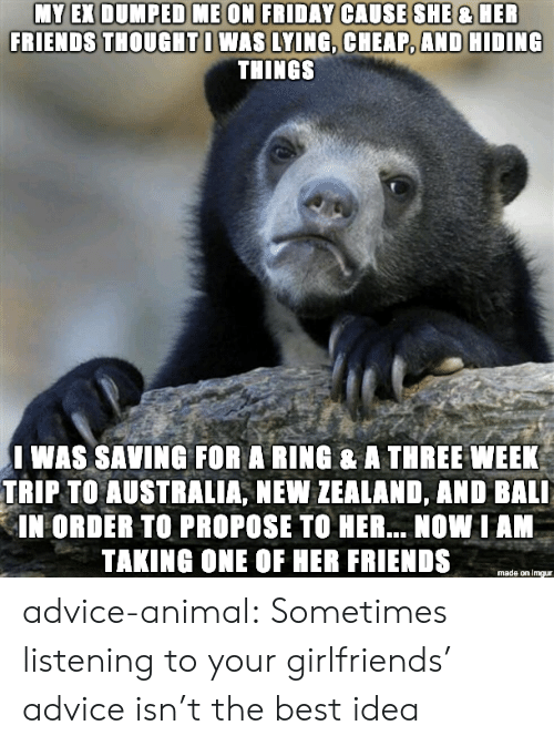 Bali: FRIENDS THOUGHTI WAS LYING, CHEAP, AND HIDING  THINGS  I WAS SAVING FOR A RING & A THREE WEEK  TRIP TO AUSTRALIA, NEW ZEALAND, AND BALI  IN ORDER TO PROPOSE TO HER... NOW IAN  TAKING ONE OF HER FRIENDS  made on imgur advice-animal:  Sometimes listening to your girlfriends' advice isn't the best idea