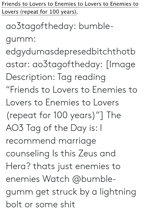 """hera: Friends to Lovers to Enemies to Lovers to Enemies to  Lovers (repeat for 100 years), ao3tagoftheday:  bumble-gumm:  edgydumasdepresedbitchthotbastar:  ao3tagoftheday:   [Image Description: Tag reading """"Friends to Lovers to Enemies to Lovers to Enemies to Lovers (repeat for 100 years)""""]  The AO3 Tag of the Day is: I recommend marriage counseling    Is this Zeus and Hera?  thats just enemies to enemies  Watch @bumble-gumm get struck by a lightning bolt or some shit"""