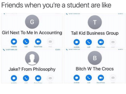 Accounting: Friends when you're a student are like  Girl Next To Me In Accounting  Tall Kid Business Group  mobile  call  FaceTime  mobile  call FaceTime  Jake? From Philosophy  Bitch W The Crocss  mnhile  caR  Faretime