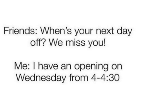 Friends, Funny, and Tumblr: Friends: When's your next day  off? We miss you!  Me: I have an opening on  Wednesday from 4-4:30