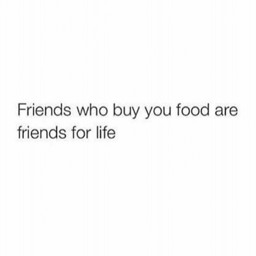Food, Friends, and Life: Friends who buy you food are  friends for life