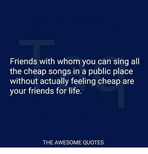 awesome quotes: Friends with whom you can sing all  the cheap songs in a public place  without actually feeling cheap are  your friends for life.  THE AWESOME QUOTES