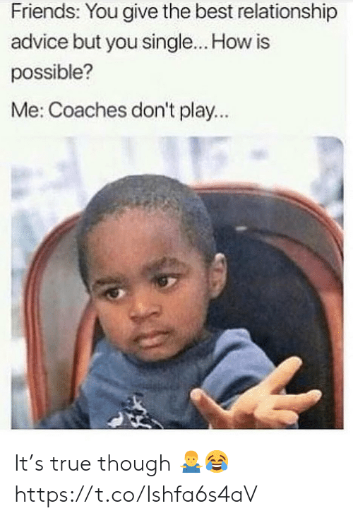 dont-play: Friends: You give the best relationship  advice but you single... How is  possible?  Me: Coaches don't play... It's true though 🤷♂️😂 https://t.co/Ishfa6s4aV