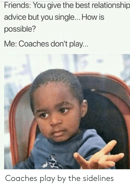Advice, Friends, and Best: Friends: You give the best relationship  advice but you single... How is  possible?  Me: Coaches don't play... Coaches play by the sidelines