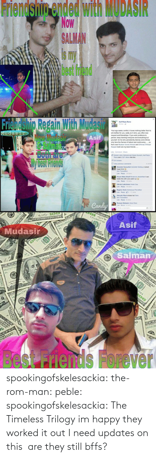 It Out: Friendship ended with MODASIR  Now  ALMAN  is my  best friend   Friendshig Repain With Mudasir  Asif  Asif Raza Rand  Your ego seeks confict it loves nothing better than to  wr, bates for you, sad y as褯wns, you ofan lose  respect and triends pe f you wish peoblems to  persist, keep blaming everyone and everything but  yourselt, lor he who pensistenty blames and criticise  only tans the fames of natred and contreversy.  from now Mudasir ismail Ahimed and SAlman AHmad  Nagash both are my best friends  Sil  Both面  View previous  cons  Abubakr 3anaulah Asduliah Siddque redost  hogal bhai  Bee Translan  relate this with your patich up  Vikram Lakshman imaan Say  Raghay Sarte Aishwarya Parib  Transao  ri   Asif  Mudasir  Salman  besnds Forever spookingofskelesackia: the-rom-man:  peble:  spookingofskelesackia:  The Timeless Trilogy  im happy they worked it out  I need updates on this  are they still bffs?