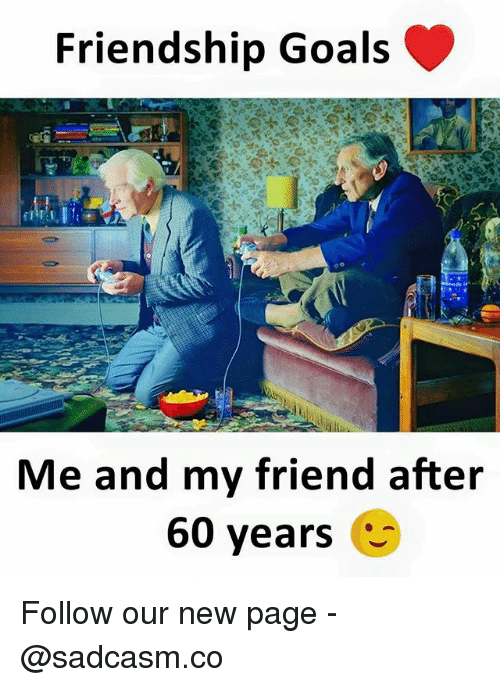 Goals, Memes, and Friendship: Friendship Goals  Me and my friend after  60 years Follow our new page - @sadcasm.co