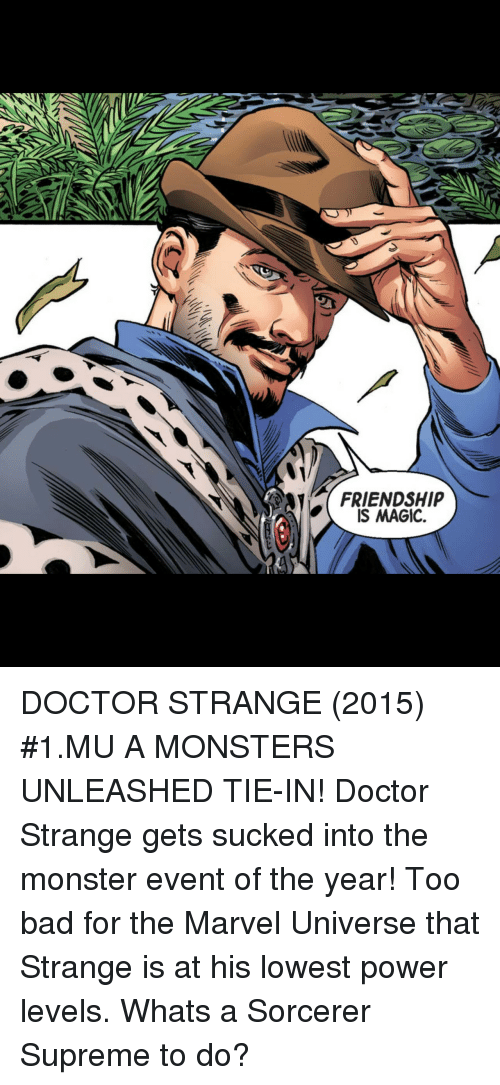 unleashed: FRIENDSHIP  IS MAGIC. DOCTOR STRANGE (2015) #1.MU A MONSTERS UNLEASHED TIE-IN! Doctor Strange gets sucked into the monster event of the year! Too bad for the Marvel Universe that Strange is at his lowest power levels. Whats a Sorcerer Supreme to do?