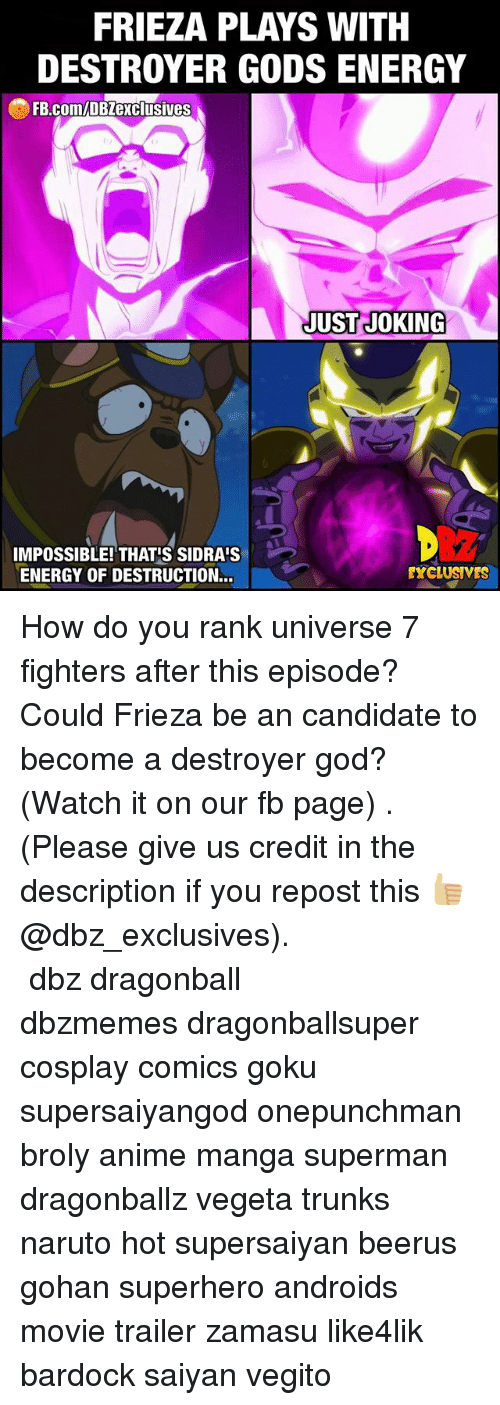 Anime, Broly, and Dragonball: FRIEZA PLAYS WITH  DESTROYER GODS ENERGY  FB.comIDBZexclusives  JUST JOKING  IMPOSSIBLE! THATS SIDRAIS  EXCLUSIVES  ENERGY OF DESTRUCTION... How do you rank universe 7 fighters after this episode? Could Frieza be an candidate to become a destroyer god? (Watch it on our fb page) . (Please give us credit in the description if you repost this 👍🏼@dbz_exclusives). ━━━━━━━━━━━━━━━━━━━━━ dbz dragonball dbzmemes dragonballsuper cosplay comics goku supersaiyangod onepunchman broly anime manga superman dragonballz vegeta trunks naruto hot supersaiyan beerus gohan superhero androids movie trailer zamasu like4lik bardock saiyan vegito