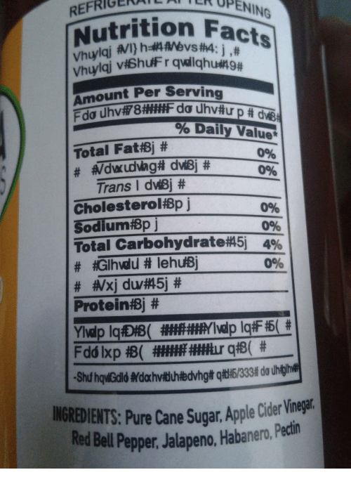Apple, Facts, and Protein: FRIGENER OPENI  NING  rition Facts  RE  Vhuy  Vhuy  Amount Per Serving  tu pade  %Daily Value*  0%  096  Trans l duBj #  Cholesterolisp j  SodlumfBp  096  096  Total Carbohydrate 5-4%  096  Protein$j #  INGREDIENTS: Pure Cane Sugar. Apple Cider Vineat  RedBll Ppper Jalapeno, Habaner.,Pedin