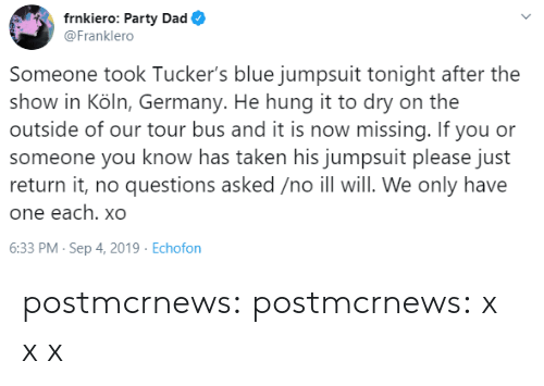 hung: frnkiero: Party Dad  @Franklero  Someone took Tucker's blue jumpsuit tonight after the  show in Köln, Germany. He hung it to dry on the  outside of our tour bus and it is now missing. If you or  someone you know has taken his jumpsuit please just  return it, no questions asked /no ill will. We only have  one each. xO  6:33 PM- Sep 4, 2019 Echofon postmcrnews: postmcrnews: x x x