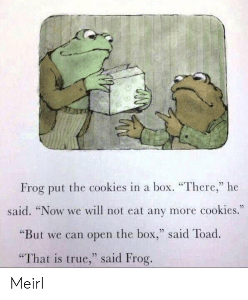 """Cookies, True, and MeIRL: Frog put the cookies in a box. """"There,"""" he  said. """"Now we will not eat any more cookies.""""  """"But we can open the box,"""" said Toad  25  """"That is true,"""" said Frog Meirl"""