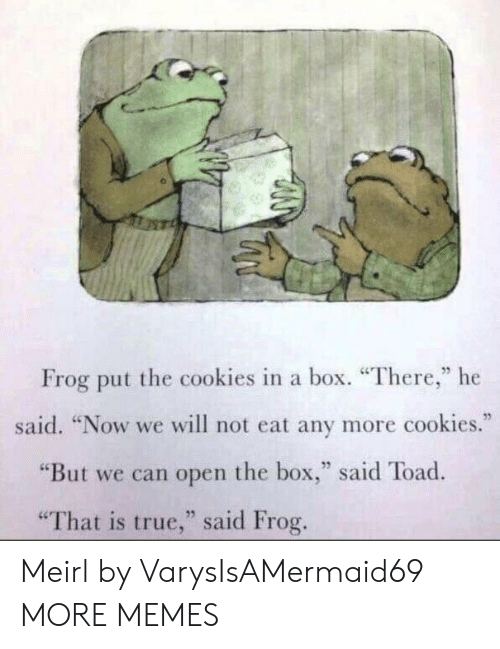"""Cookies, Dank, and Memes: Frog put the cookies in a box. """"There,"""" he  said. """"Now we will not eat any more cookies.""""  """"But we can open the box,"""" said Toad  25  """"That is true,"""" said Frog Meirl by VarysIsAMermaid69 MORE MEMES"""