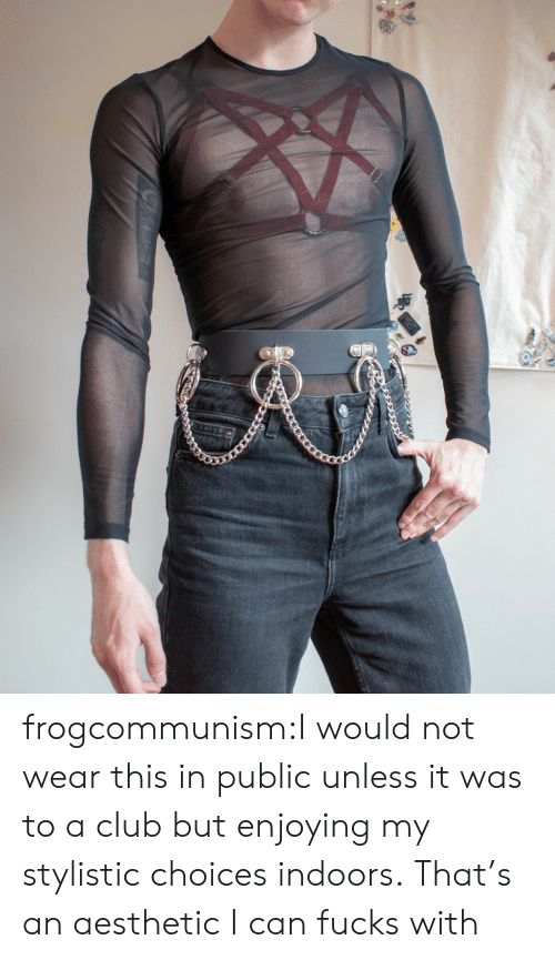 Fucks: frogcommunism:I would not wear this in public unless it was to a club but enjoying my stylistic choices indoors.  That's an aesthetic I can fucks with