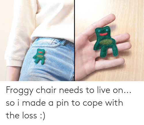 cope: Froggy chair needs to live on... so i made a pin to cope with the loss :)