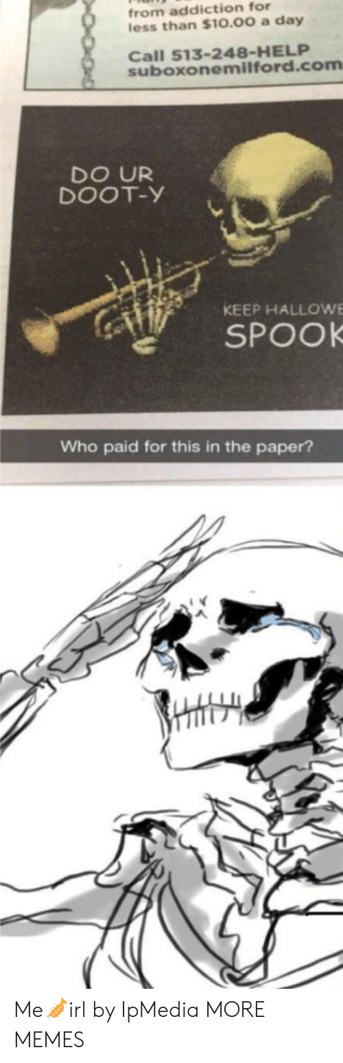 Dank, Memes, and Target: from addiction for  less than $10.00 a day  Call 513-248-HELP  suboxonemilford.com  DO UR  DOOT-Y  KEEP HALLOWE  SPOOK  Who paid for this in the paper? Me🎺irl by IpMedia MORE MEMES